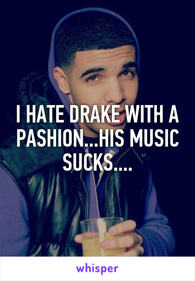 I HATE DRAKE WITH A PASHION...HIS MUSIC SUCKS....