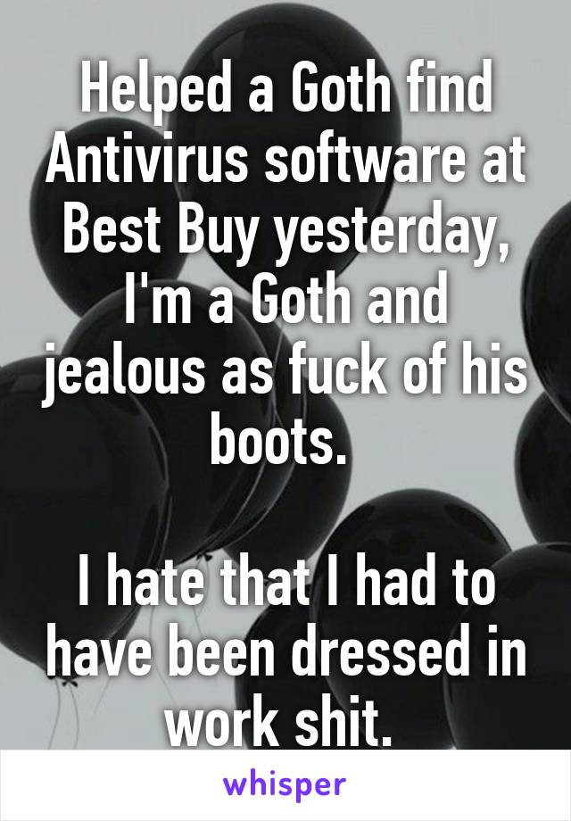 Helped a Goth find Antivirus software at Best Buy yesterday, I'm a Goth and jealous as fuck of his boots.   I hate that I had to have been dressed in work shit.