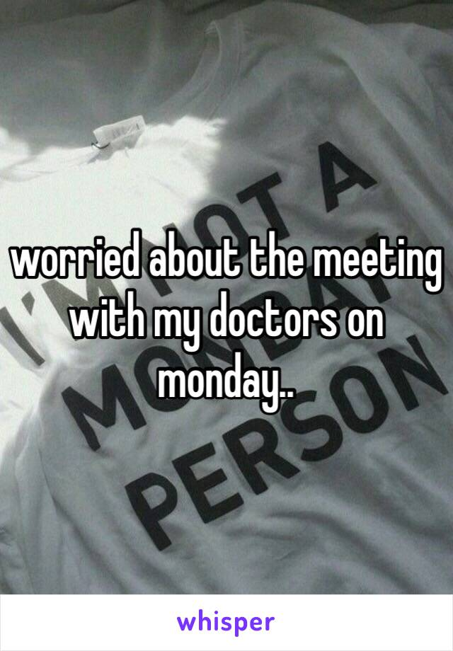 worried about the meeting with my doctors on monday..