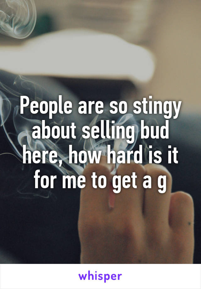 People are so stingy about selling bud here, how hard is it for me to get a g