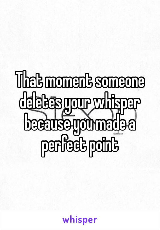 That moment someone deletes your whisper because you made a perfect point