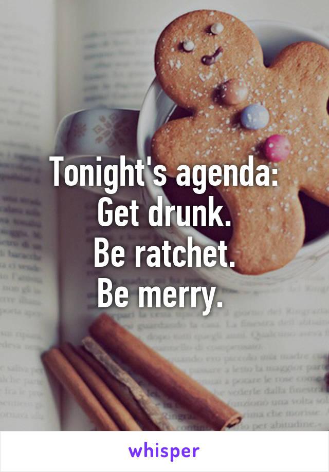 Tonight's agenda: Get drunk. Be ratchet. Be merry.
