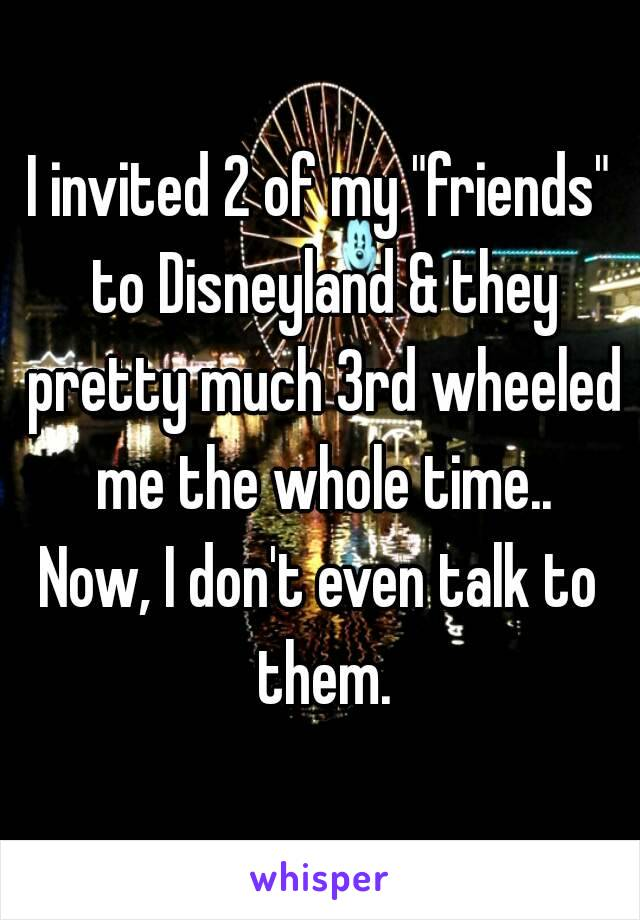 """I invited 2 of my """"friends"""" to Disneyland & they pretty much 3rd wheeled me the whole time.. Now, I don't even talk to them."""