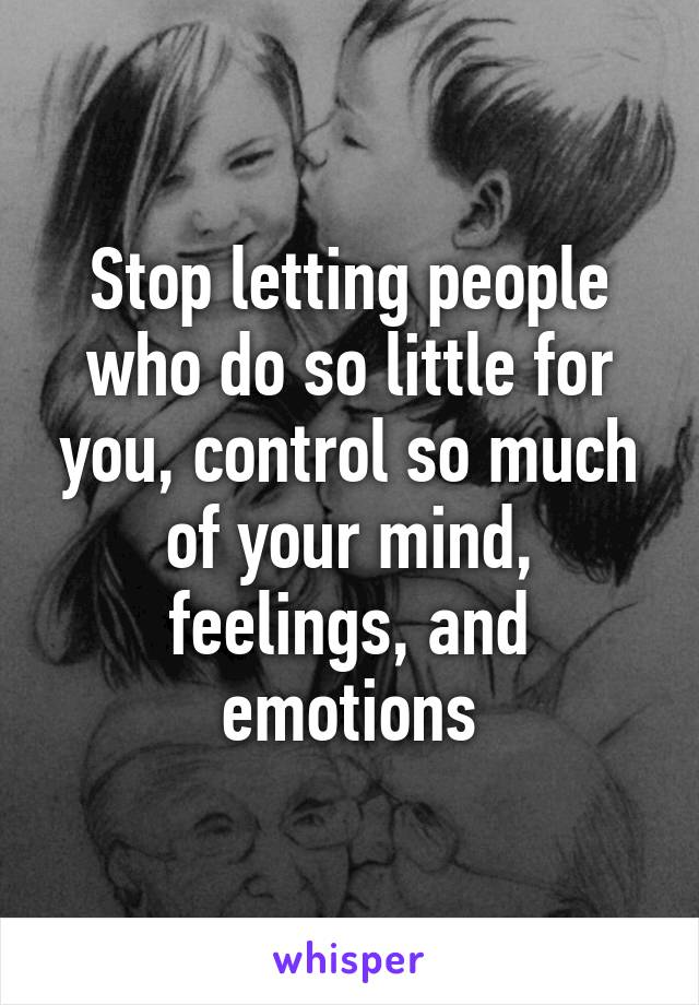 Stop letting people who do so little for you, control so much of your mind, feelings, and emotions
