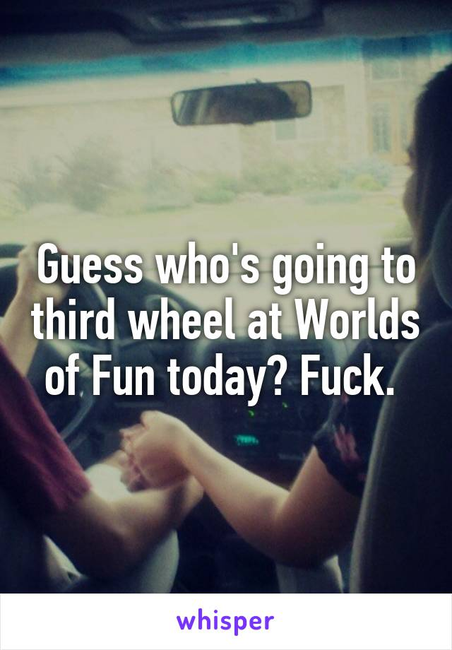 Guess who's going to third wheel at Worlds of Fun today? Fuck.