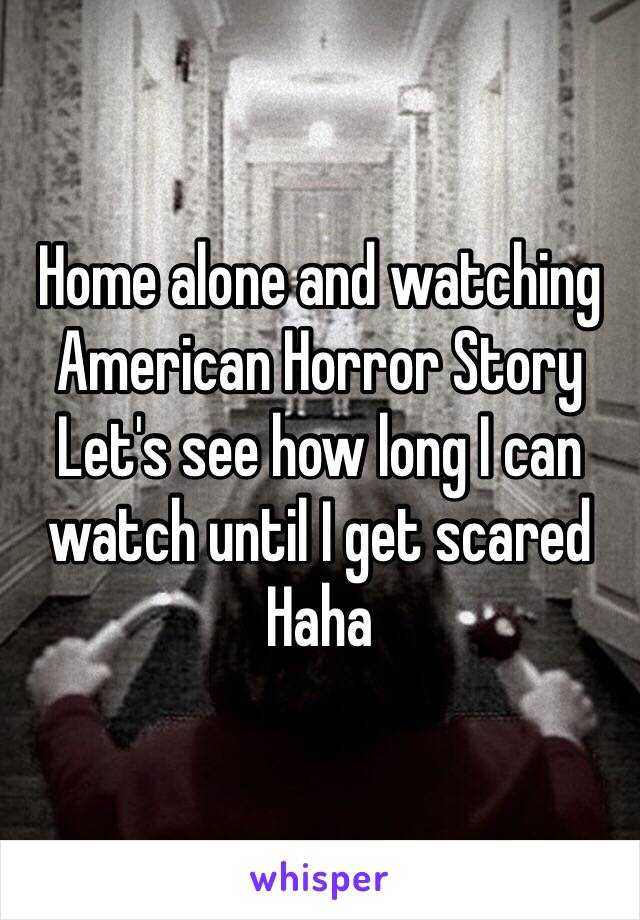 Home alone and watching American Horror Story Let's see how long I can watch until I get scared  Haha