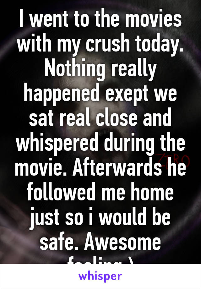 I went to the movies with my crush today. Nothing really happened exept we sat real close and whispered during the movie. Afterwards he followed me home just so i would be safe. Awesome feeling:)