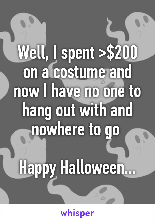Well, I spent >$200 on a costume and now I have no one to hang out with and nowhere to go   Happy Halloween...