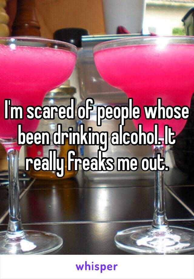 I'm scared of people whose been drinking alcohol. It really freaks me out.