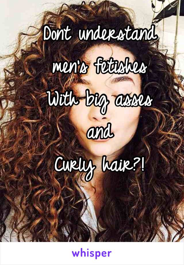 Dont understand  men's fetishes  With big asses  and  Curly hair?!
