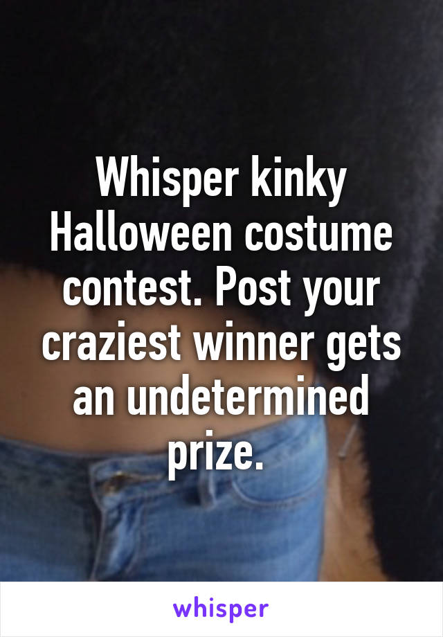 Whisper kinky Halloween costume contest. Post your craziest winner gets an undetermined prize.