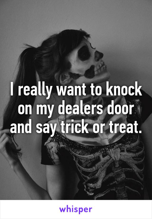 I really want to knock on my dealers door and say trick or treat.