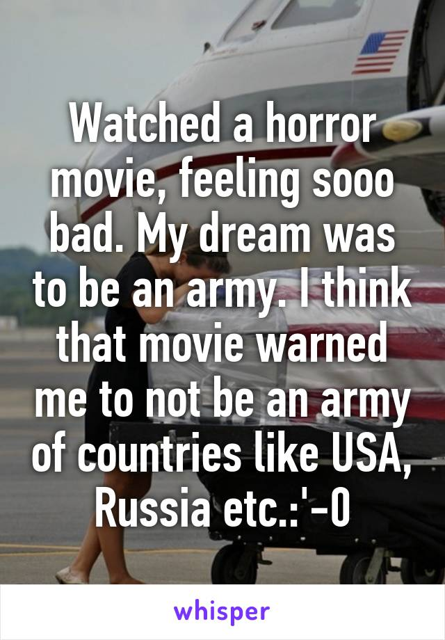 Watched a horror movie, feeling sooo bad. My dream was to be an army. I think that movie warned me to not be an army of countries like USA, Russia etc.:'-0