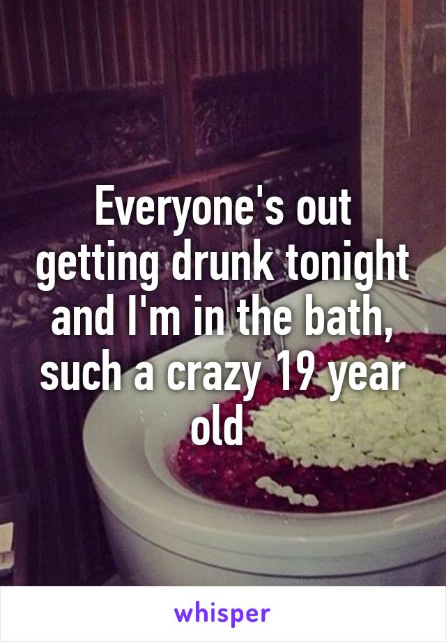 Everyone's out getting drunk tonight and I'm in the bath, such a crazy 19 year old