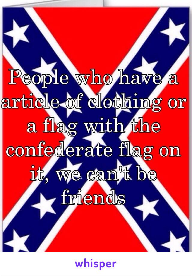 People who have a article of clothing or a flag with the confederate flag on it, we can't be friends