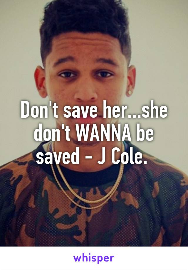 Don't save her...she don't WANNA be saved - J Cole.
