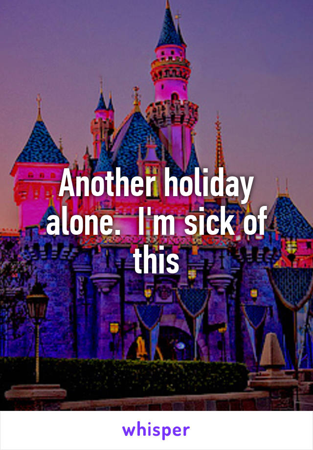 Another holiday alone.  I'm sick of this