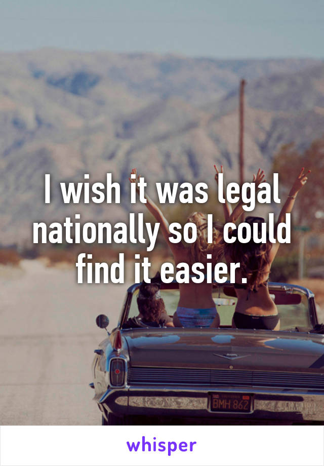 I wish it was legal nationally so I could find it easier.