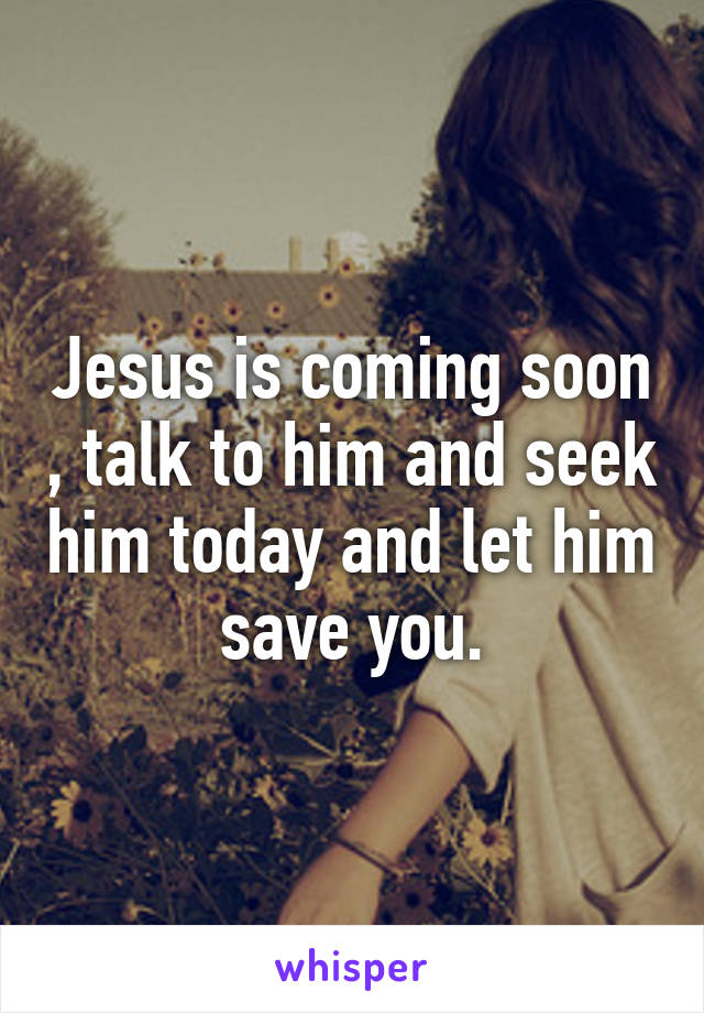 Jesus is coming soon , talk to him and seek him today and let him save you.