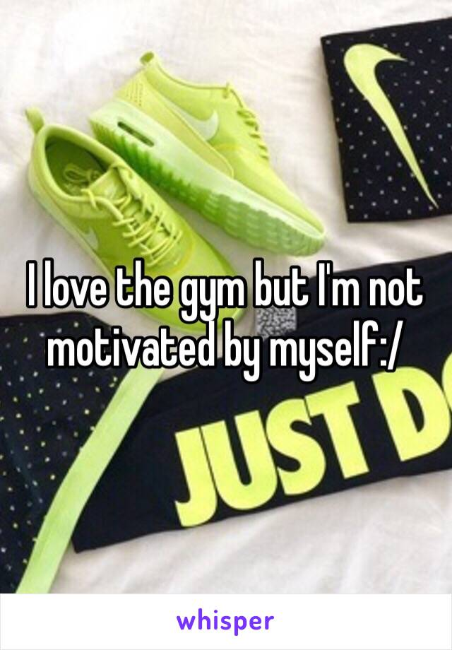 I love the gym but I'm not motivated by myself:/