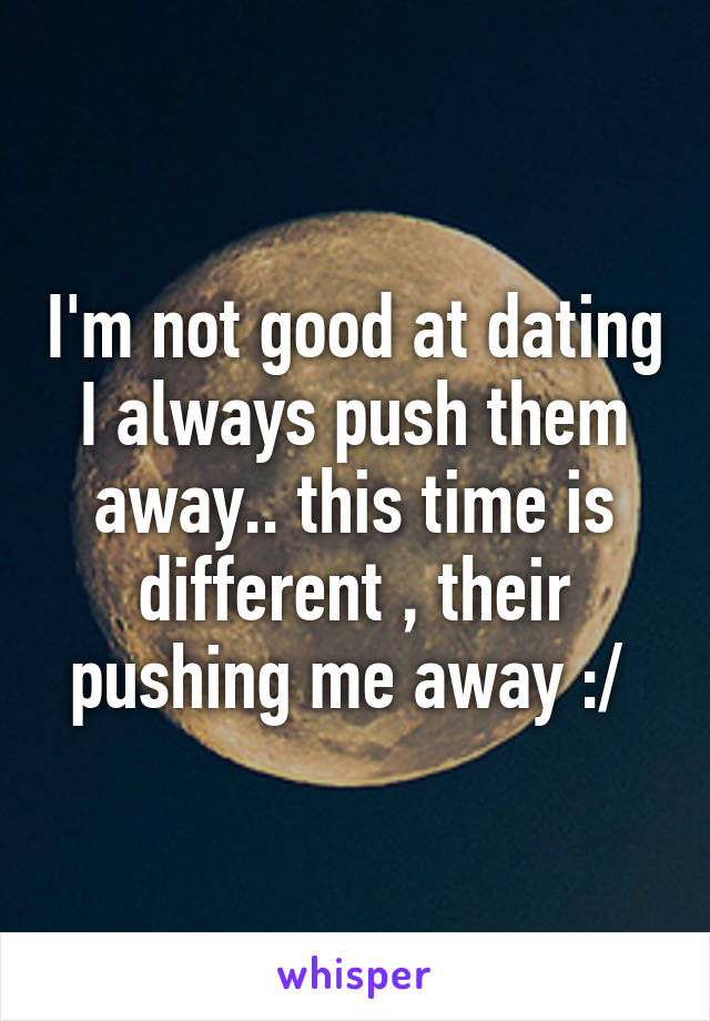 I'm not good at dating I always push them away.. this time is different , their pushing me away :/