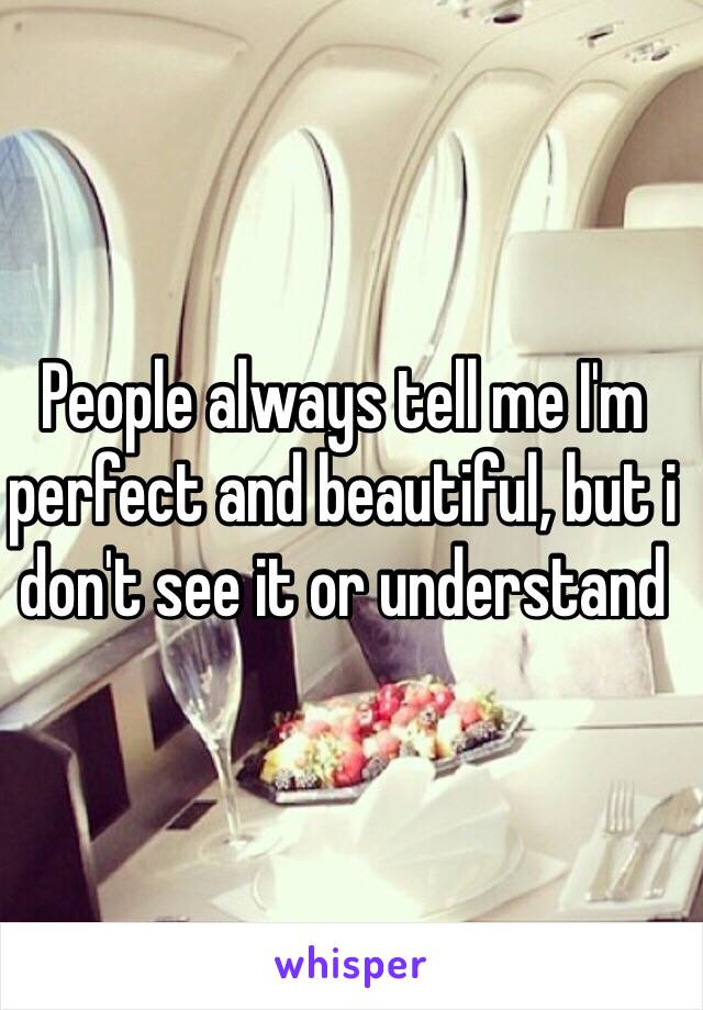 People always tell me I'm perfect and beautiful, but i don't see it or understand