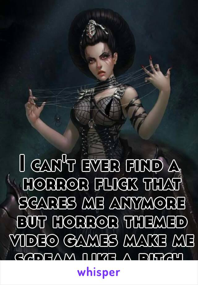 I can't ever find a horror flick that scares me anymore but horror themed video games make me scream like a bitch