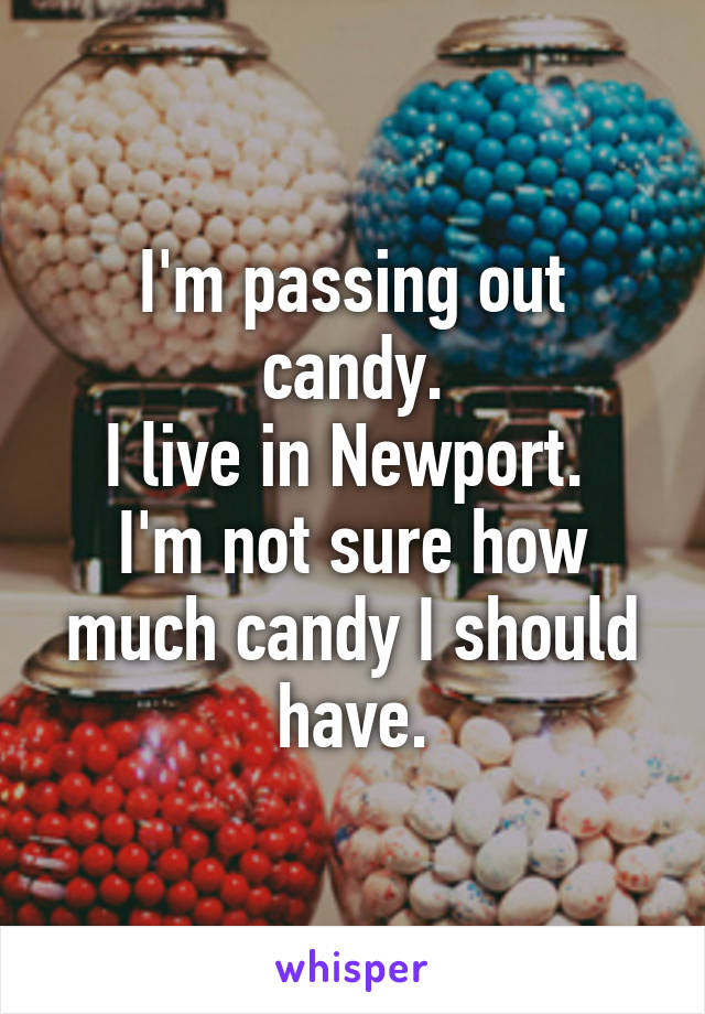 I'm passing out candy. I live in Newport.  I'm not sure how much candy I should have.