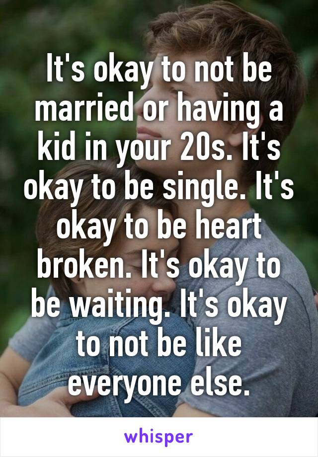 It's okay to not be married or having a kid in your 20s. It's okay to be single. It's okay to be heart broken. It's okay to be waiting. It's okay to not be like everyone else.