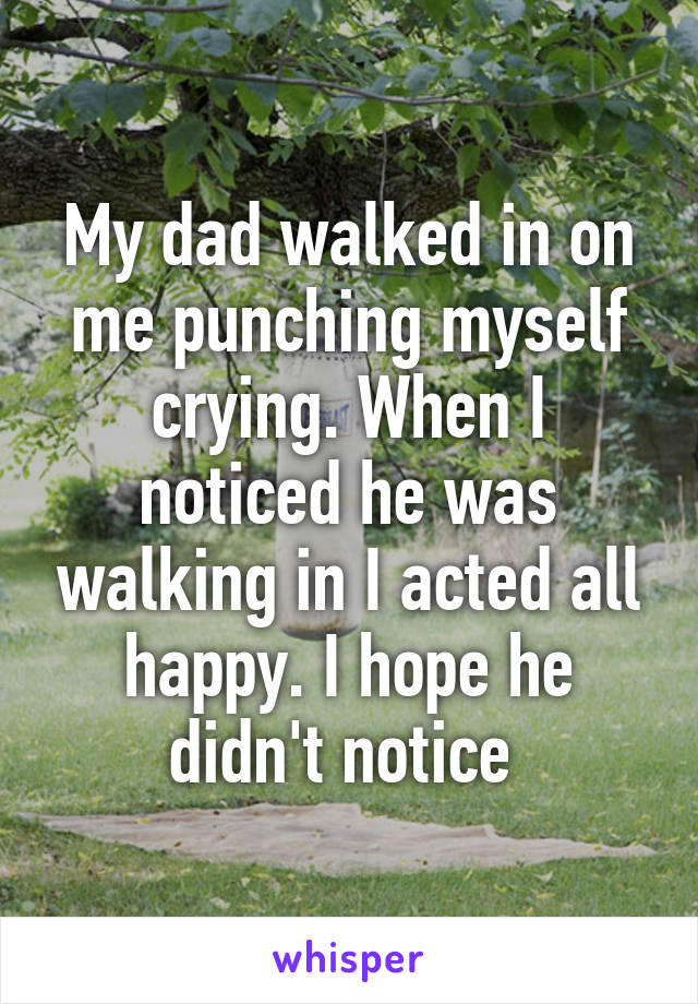 My dad walked in on me punching myself crying. When I noticed he was walking in I acted all happy. I hope he didn't notice