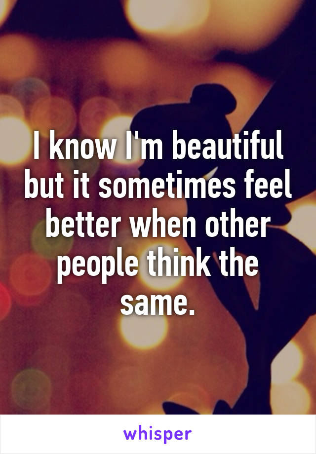 I know I'm beautiful but it sometimes feel better when other people think the same.