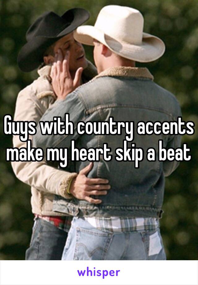 Guys with country accents make my heart skip a beat