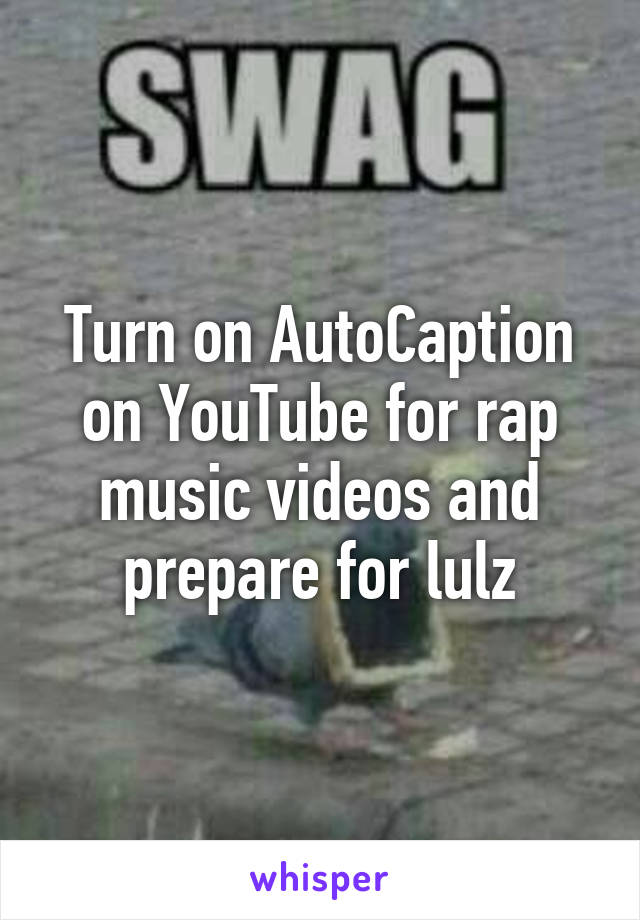 Turn on AutoCaption on YouTube for rap music videos and prepare for lulz