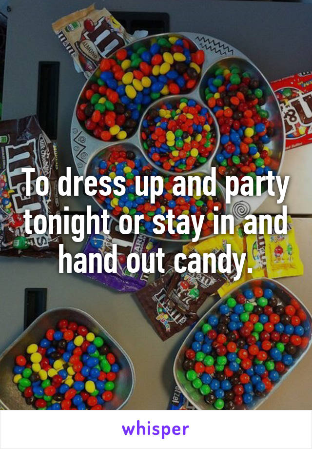 To dress up and party tonight or stay in and hand out candy.