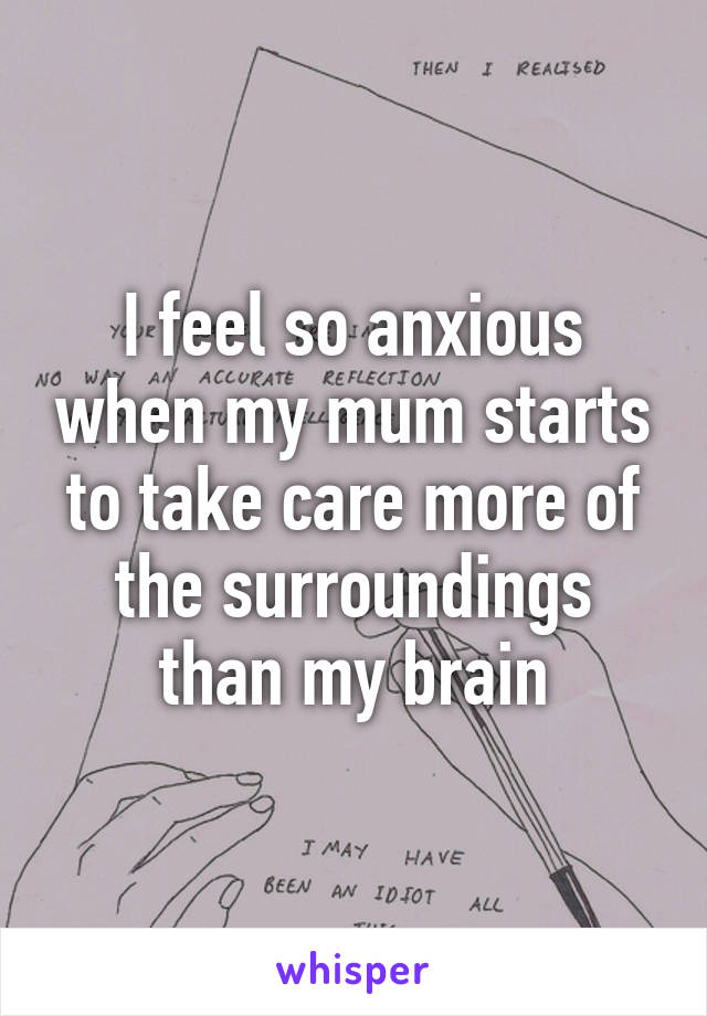 I feel so anxious when my mum starts to take care more of the surroundings than my brain