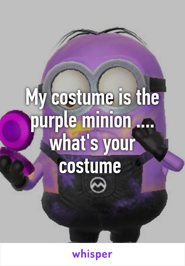 My costume is the purple minion .... what's your costume
