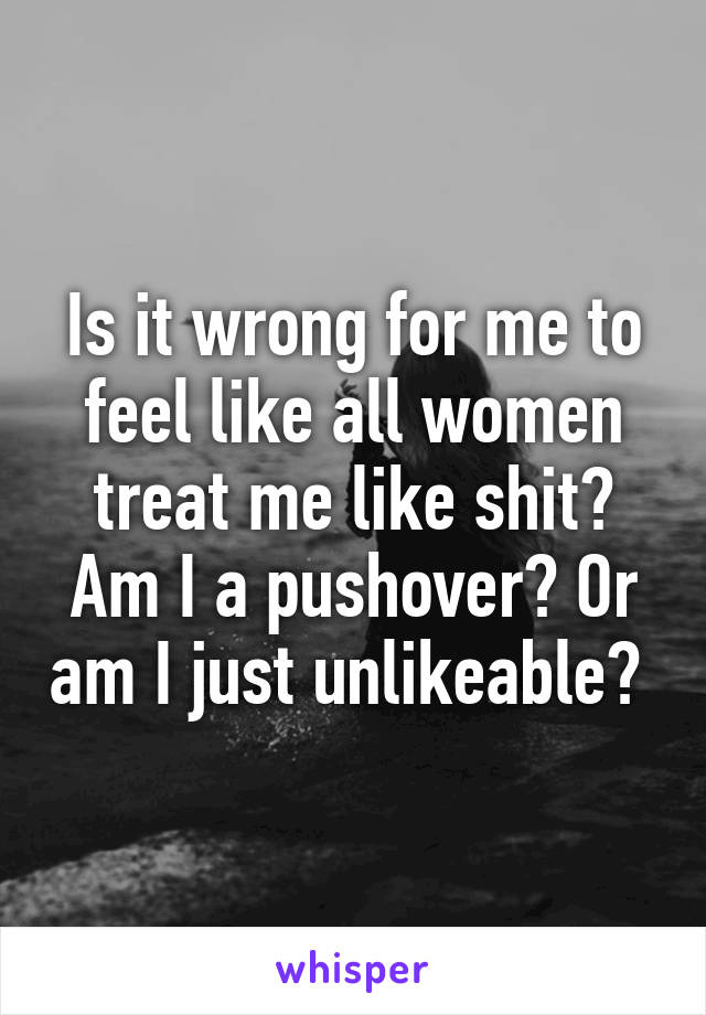 Is it wrong for me to feel like all women treat me like shit? Am I a pushover? Or am I just unlikeable?