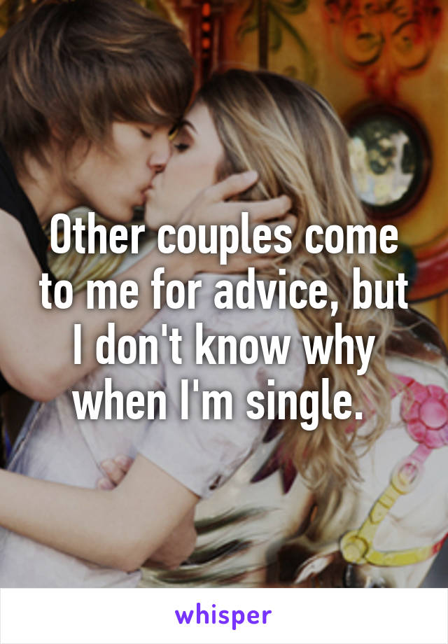Other couples come to me for advice, but I don't know why when I'm single.