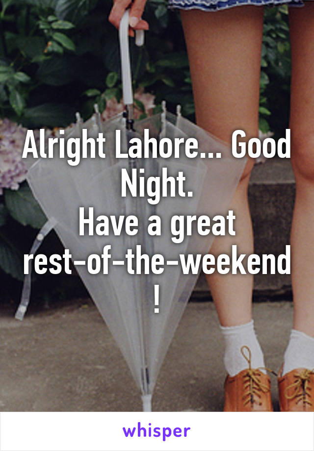 Alright Lahore... Good Night. Have a great rest-of-the-weekend!