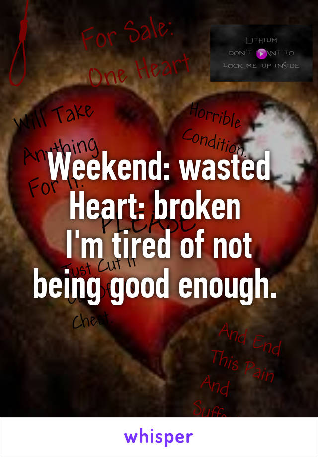Weekend: wasted Heart: broken  I'm tired of not being good enough.