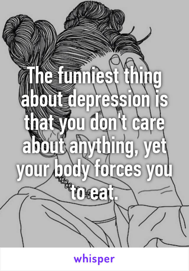 The funniest thing about depression is that you don't care about anything, yet your body forces you to eat.