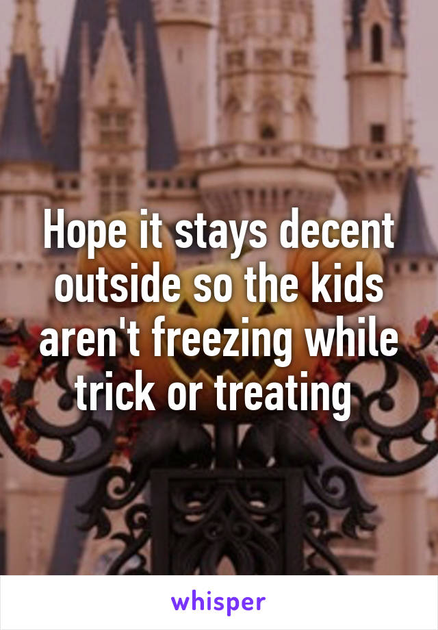 Hope it stays decent outside so the kids aren't freezing while trick or treating