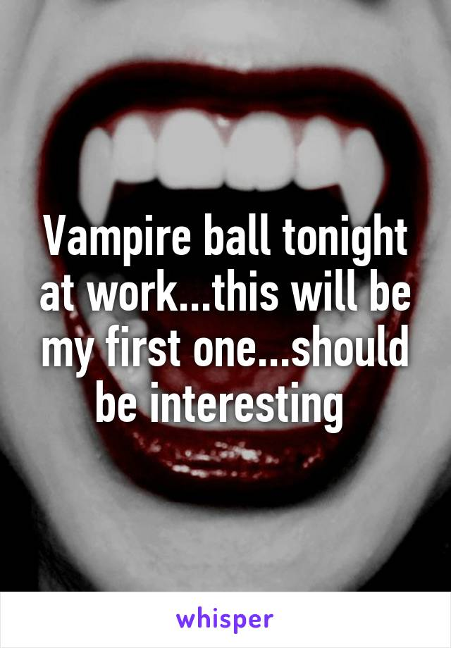 Vampire ball tonight at work...this will be my first one...should be interesting