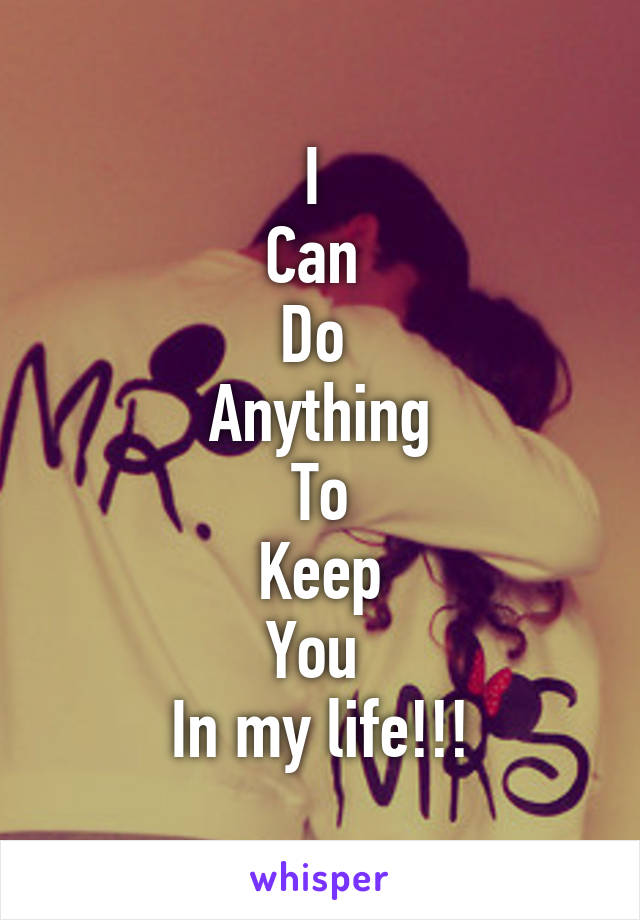I  Can  Do  Anything To Keep You  In my life!!!