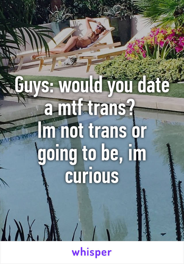 Guys: would you date a mtf trans?  Im not trans or going to be, im curious
