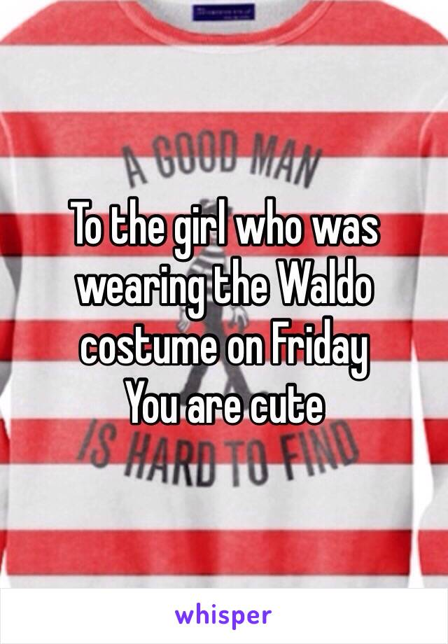 To the girl who was wearing the Waldo costume on Friday You are cute