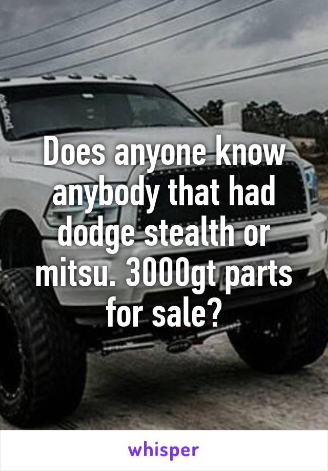 Does anyone know anybody that had dodge stealth or mitsu. 3000gt parts for sale?