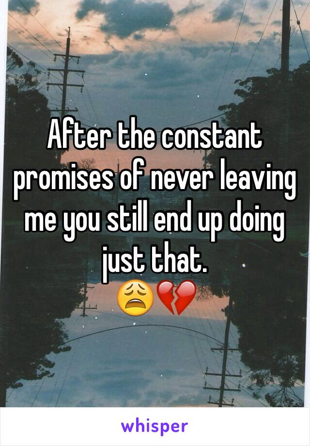 After the constant promises of never leaving me you still end up doing just that.  😩💔