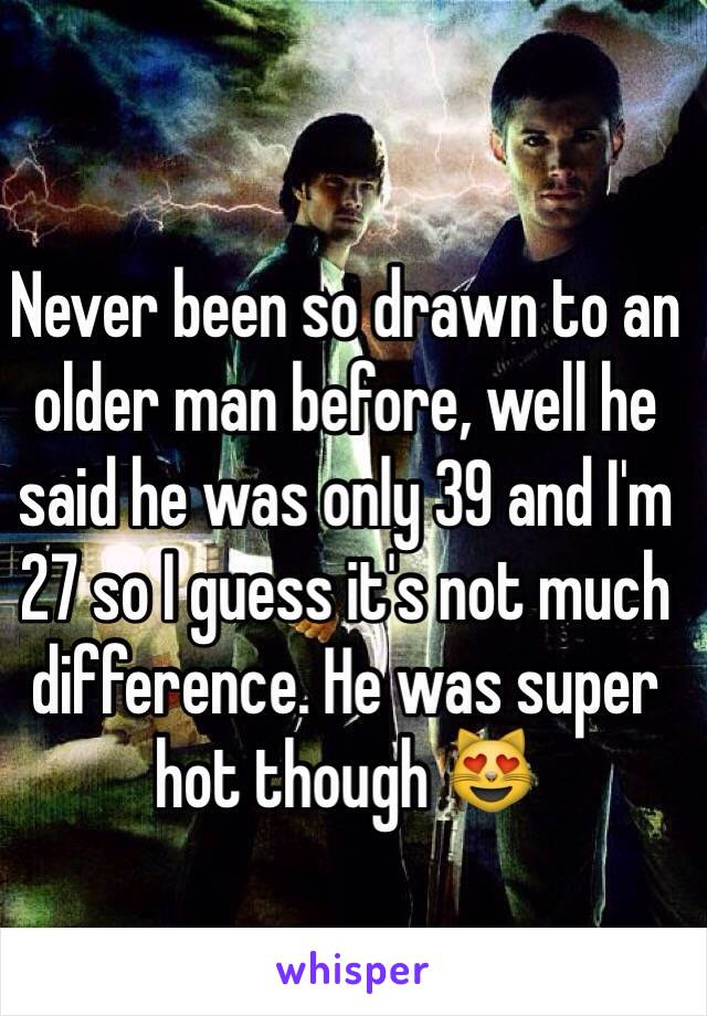 Never been so drawn to an older man before, well he said he was only 39 and I'm 27 so I guess it's not much difference. He was super hot though 😻