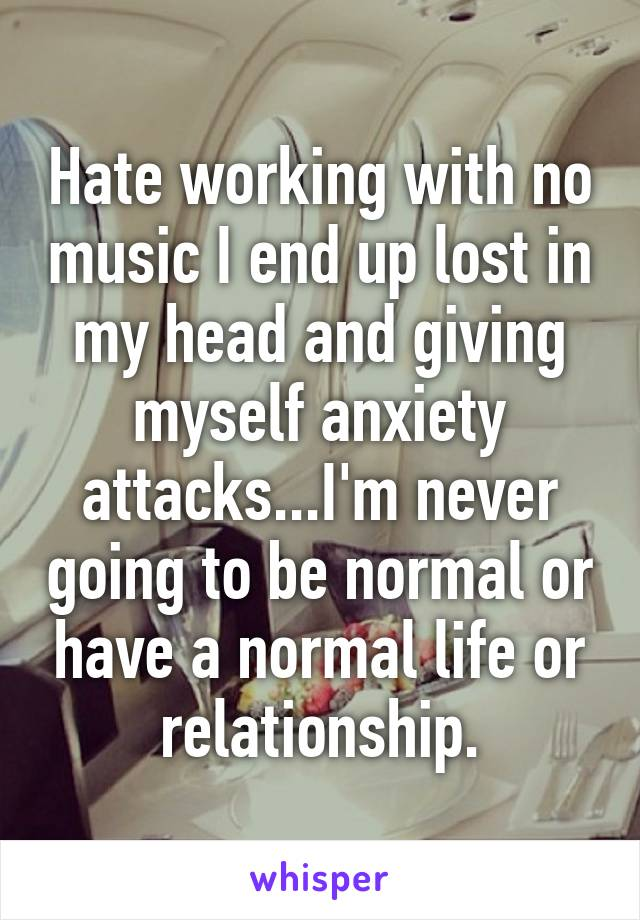 Hate working with no music I end up lost in my head and giving myself anxiety attacks...I'm never going to be normal or have a normal life or relationship.